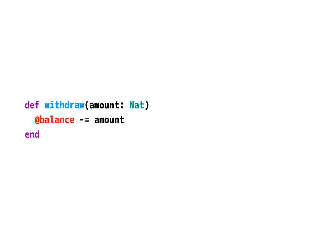def withdraw(amount: Nat) @balance -= amount end