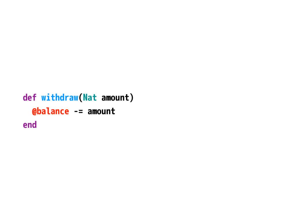 def withdraw(Nat amount) @balance -= amount end