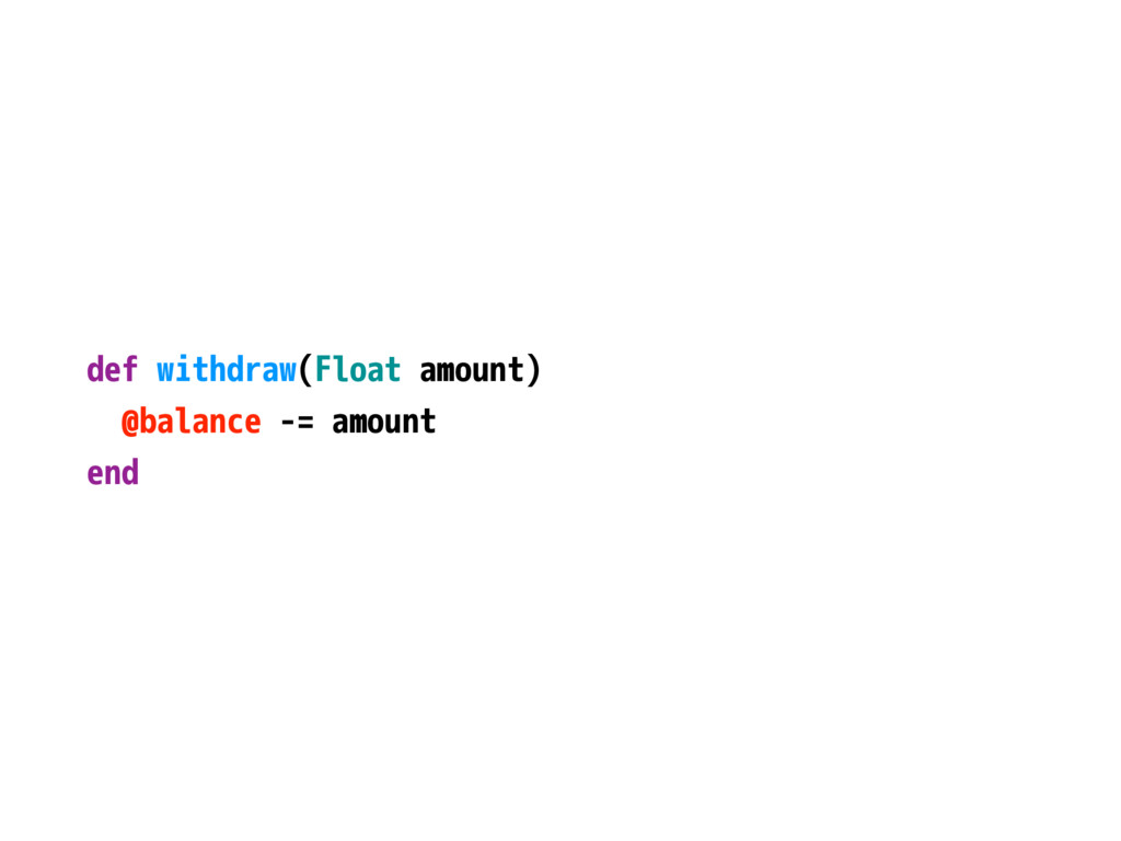 def withdraw(Float amount) @balance -= amount e...