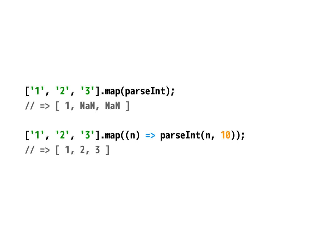 ['1', '2', '3'].map(parseInt); // => [ 1, NaN, ...