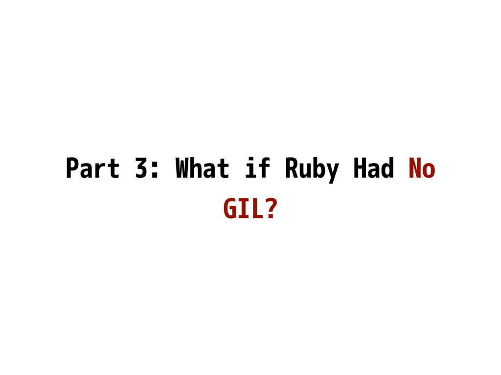 Part 3: What if Ruby Had No GIL?