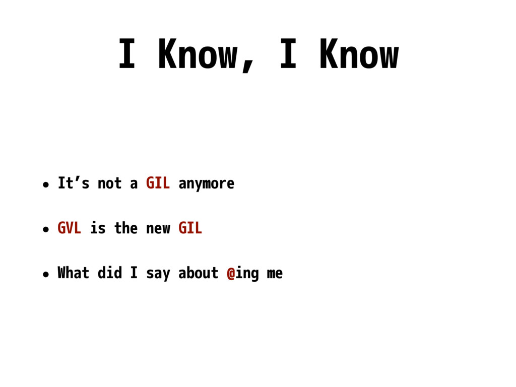 I Know, I Know • It's not a GIL anymore • GVL i...