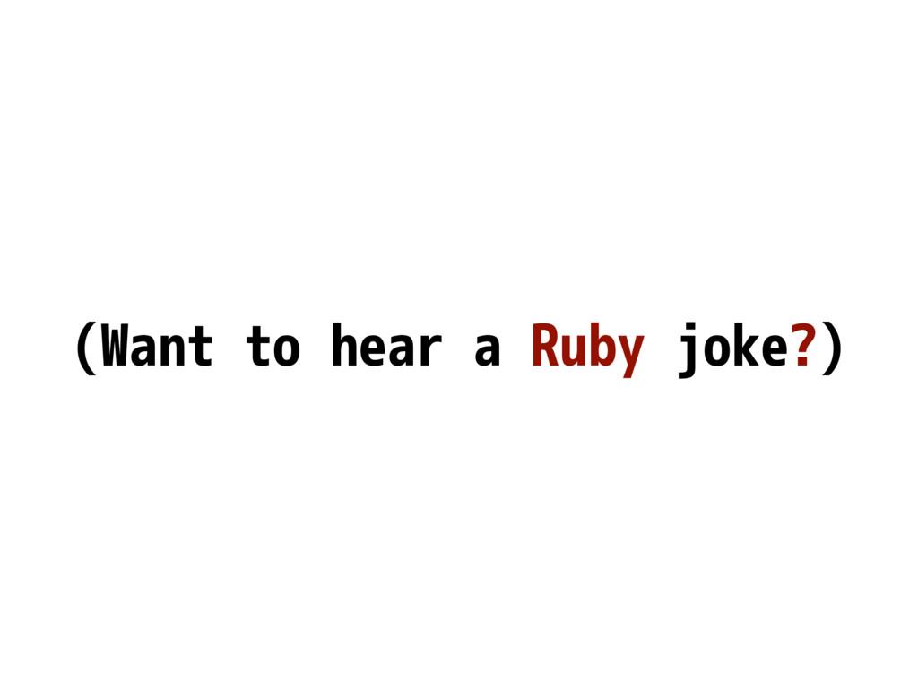 (Want to hear a Ruby joke?)