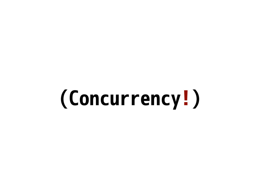 (Concurrency!)