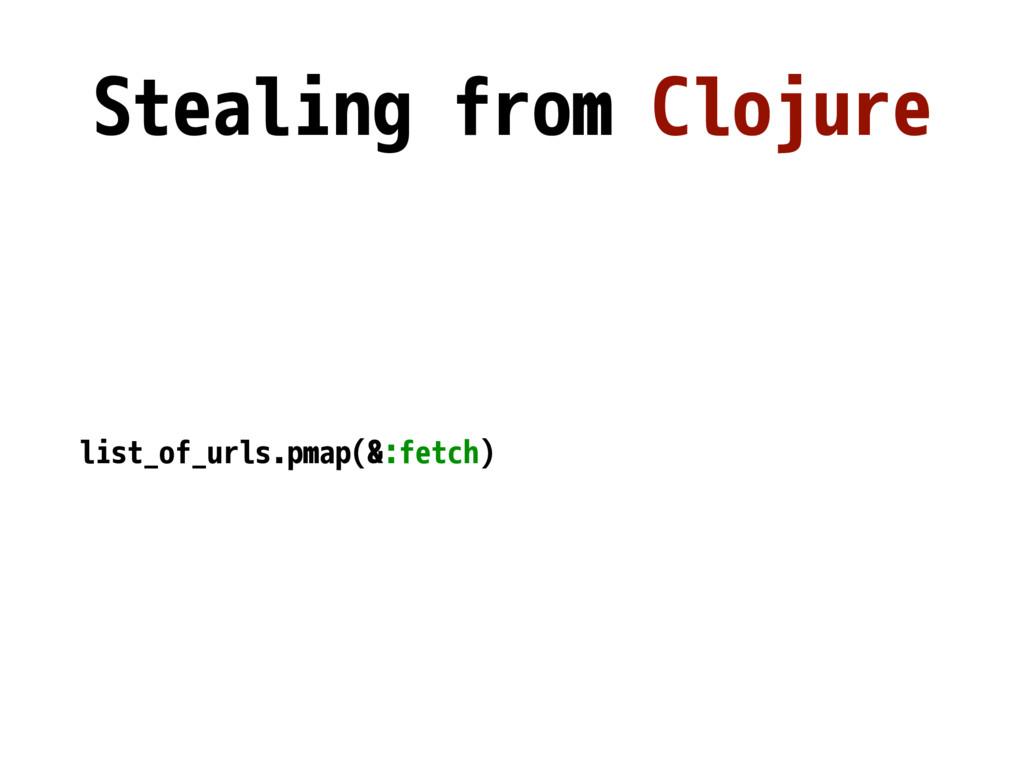 Stealing from Clojure list_of_urls.pmap(&:fetch)