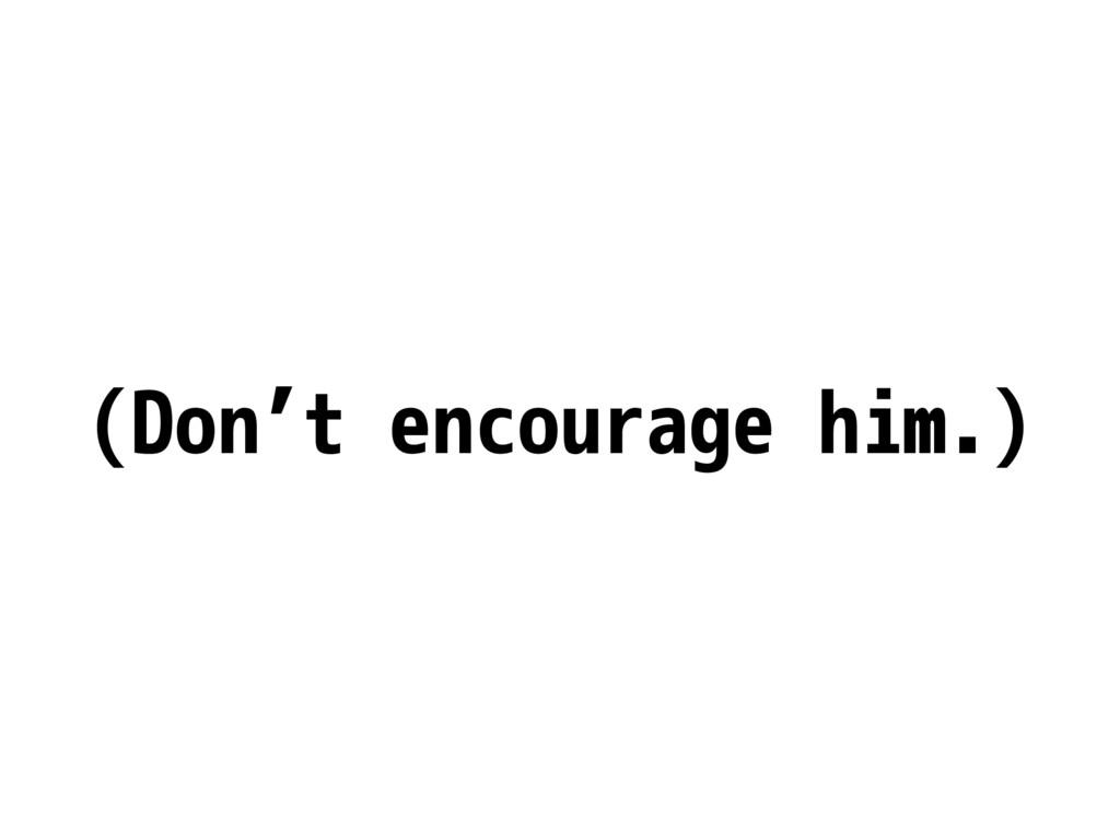 (Don't encourage him.)
