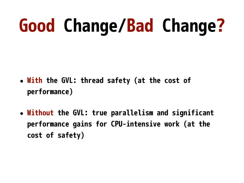 Good Change/Bad Change? • With the GVL: thread ...