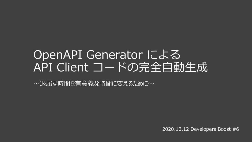 OpenAPI Generator による API Client コードの完全⾃動⽣成 〜退屈...
