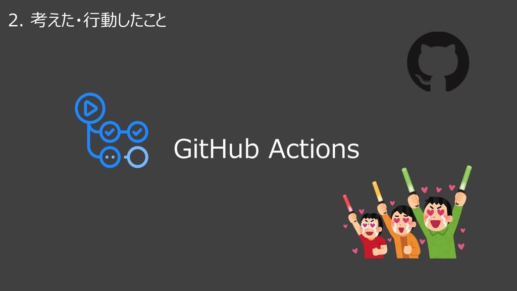 2. 考えた・⾏動したこと GitHub Actions