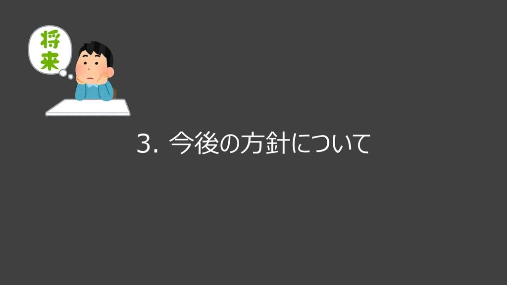 3. 今後の⽅針について