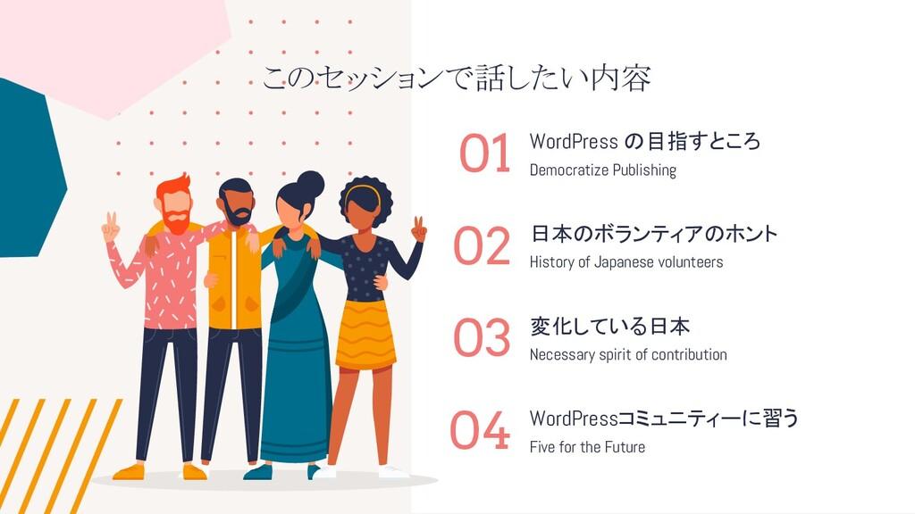 このセッションで話したい内容 01 02 03 04 WordPress の目指すところ 日本...