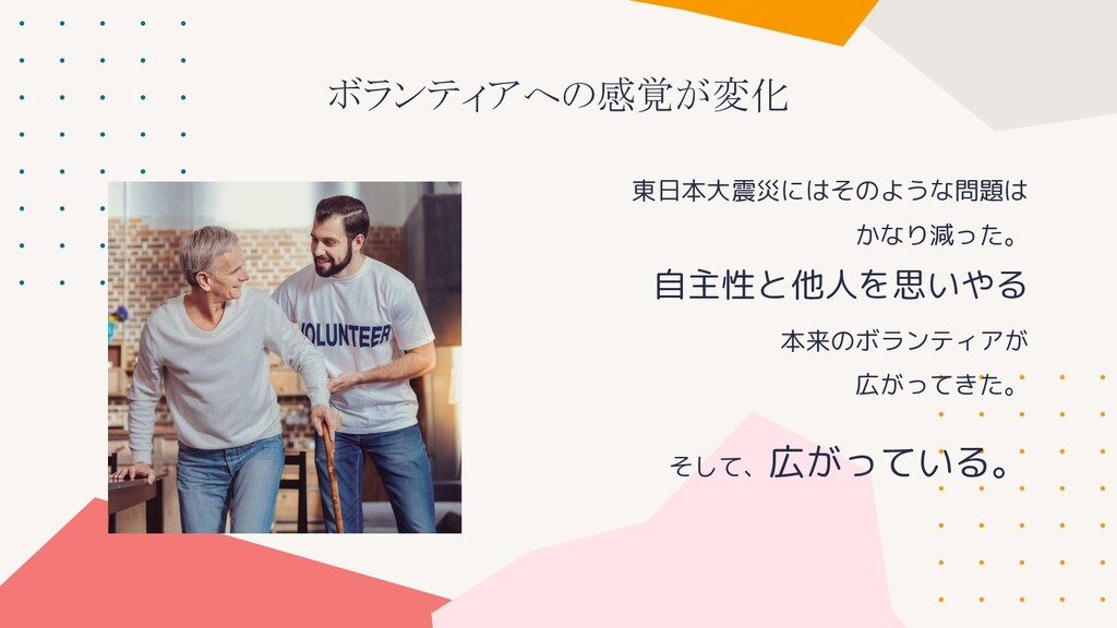 東日本大震災にはそのような問題は かなり減った。 自主性と他人を思いやる 本来のボランティアが...
