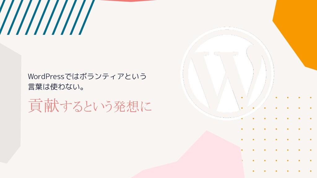 WordPressではボランティアという 言葉は使わない。 貢献するという発想に