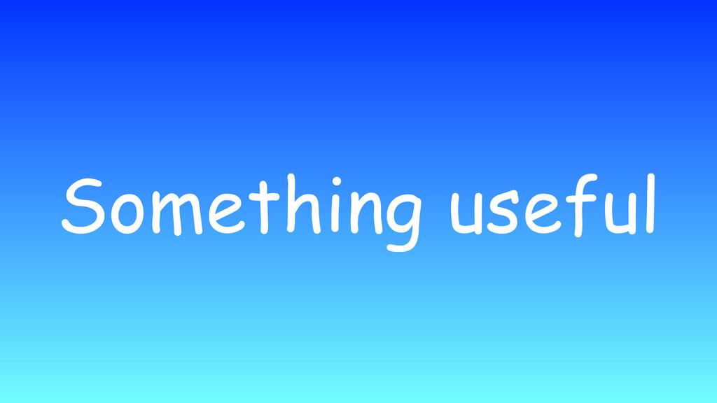 Something useful
