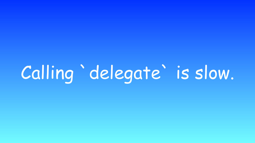 Calling `delegate` is slow.
