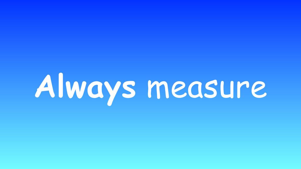 Always measure