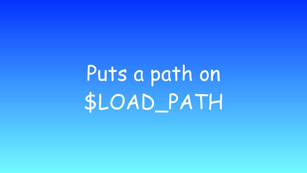 Puts a path on $LOAD_PATH