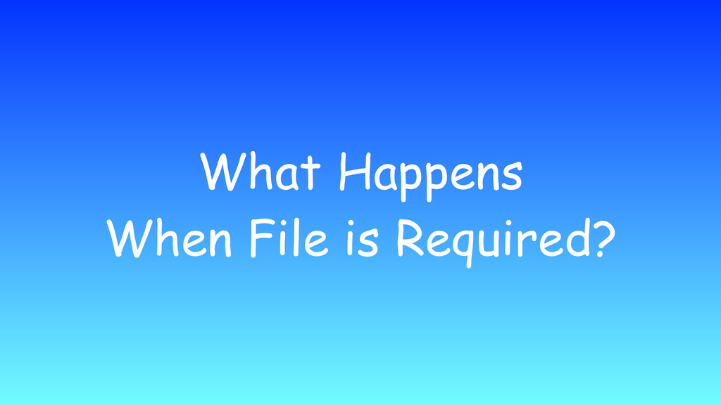 What Happens When File is Required?