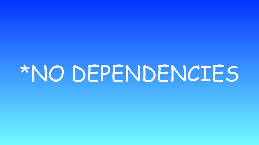 *NO DEPENDENCIES