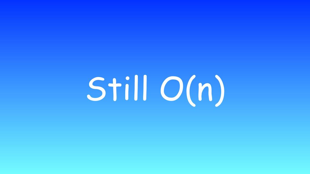 Still O(n)