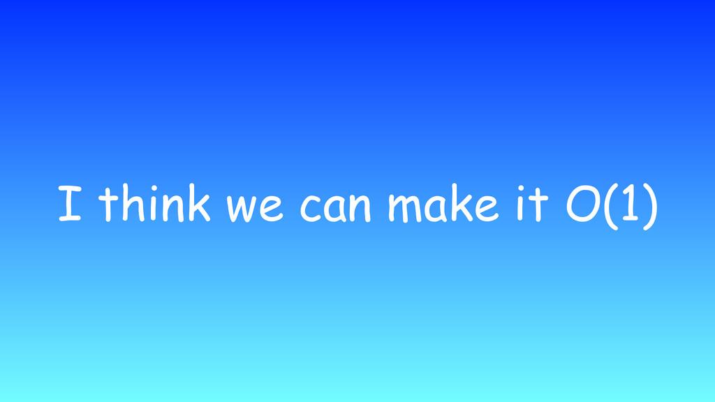 I think we can make it O(1)
