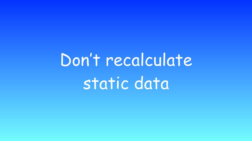 Don't recalculate static data