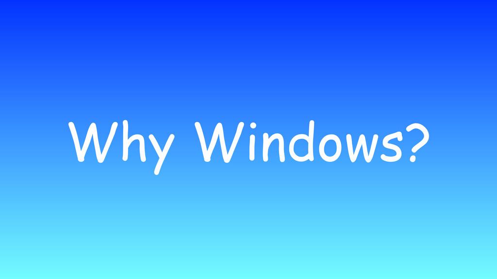 Why Windows?