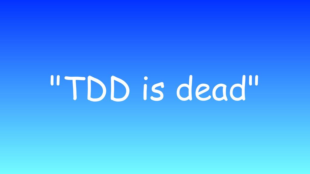 """""""TDD is dead"""""""