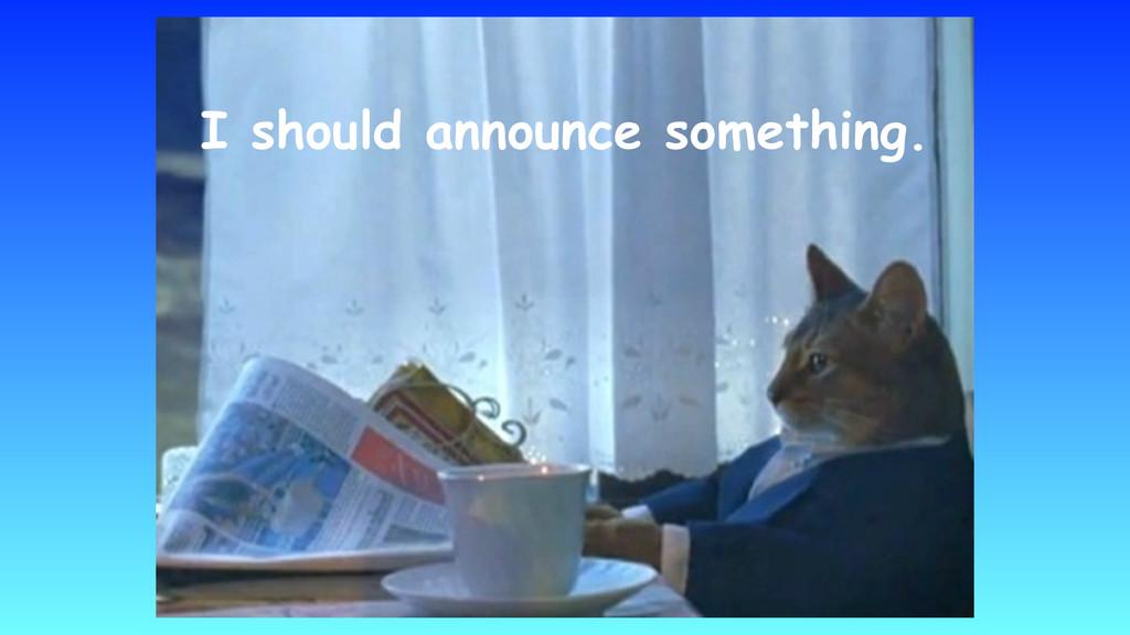 I should announce something.