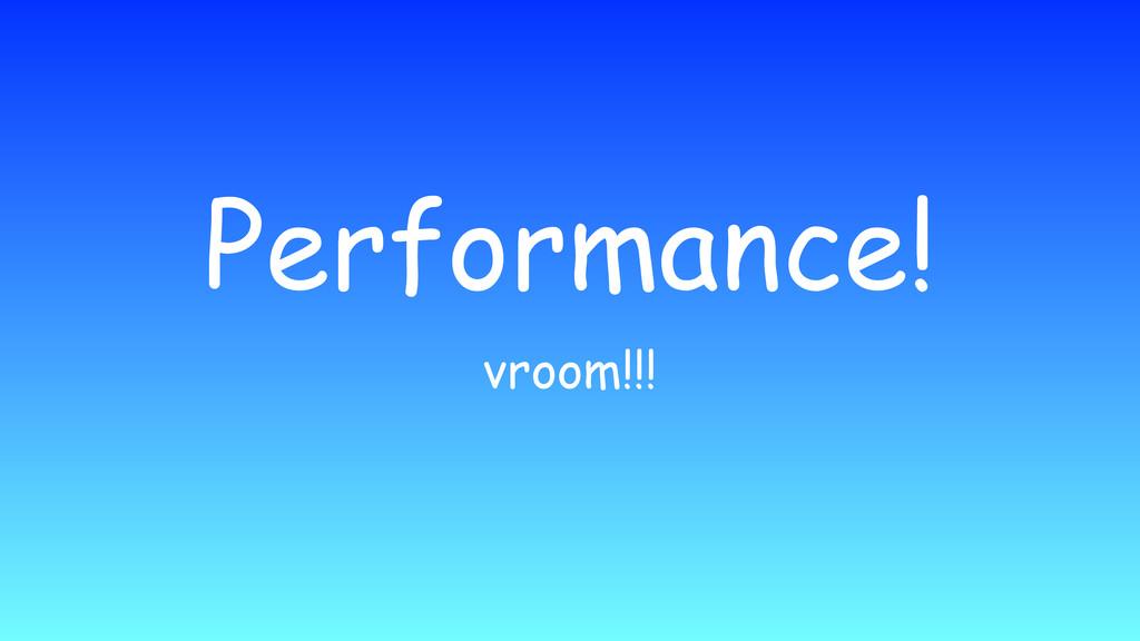 Performance! vroom!!!