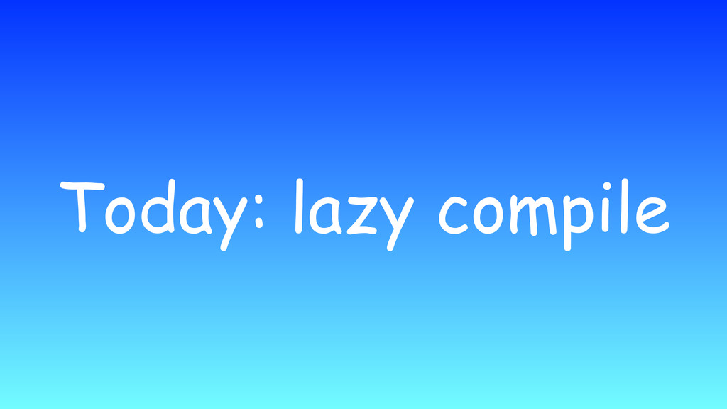 Today: lazy compile