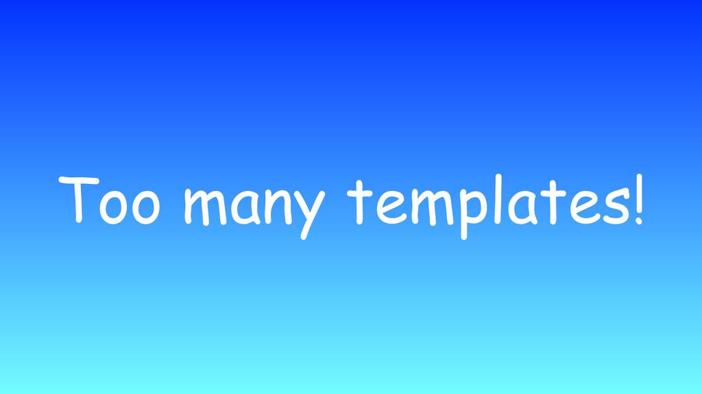 Too many templates!
