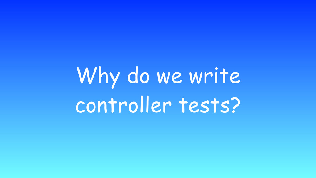 Why do we write controller tests?