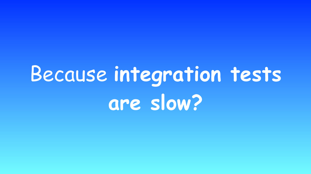 Because integration tests are slow?