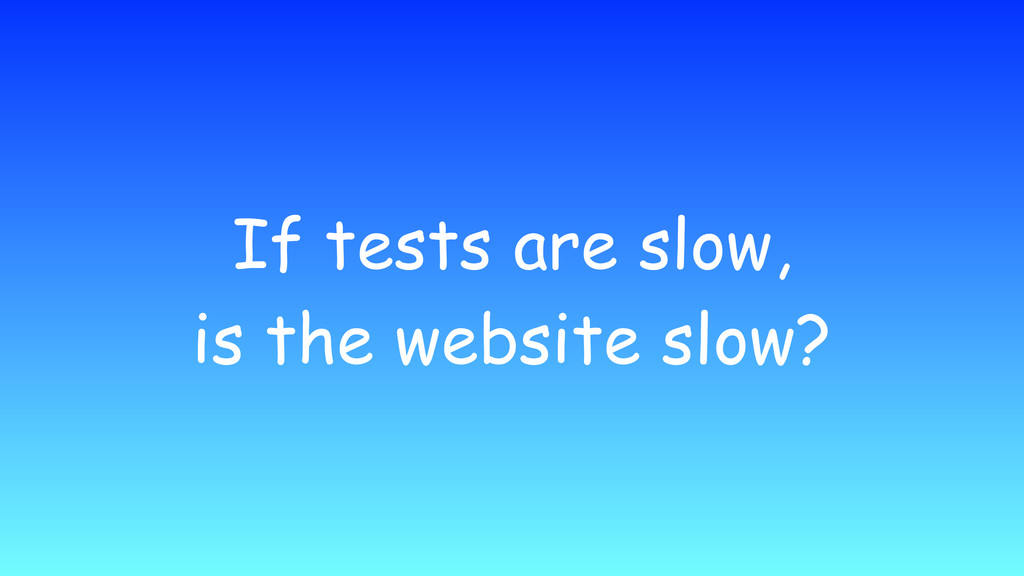 If tests are slow, is the website slow?
