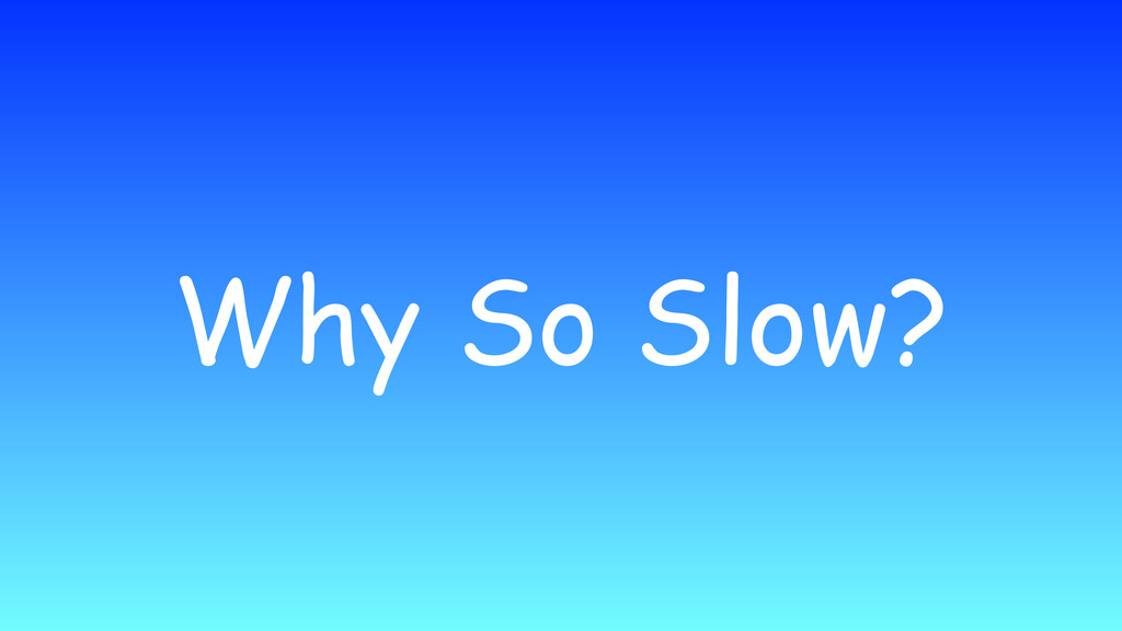 Why So Slow?