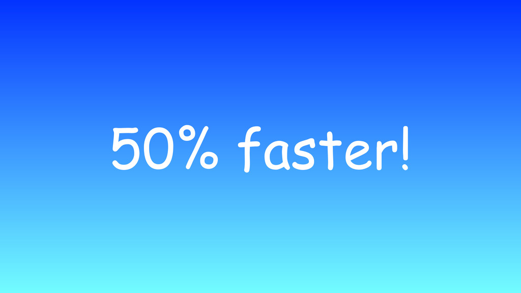 50% faster!