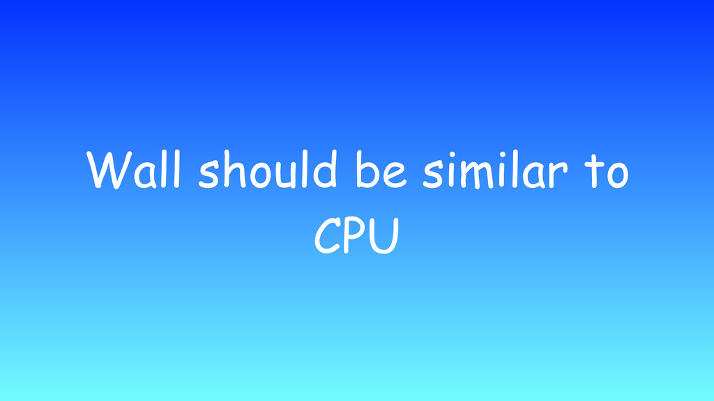 Wall should be similar to CPU