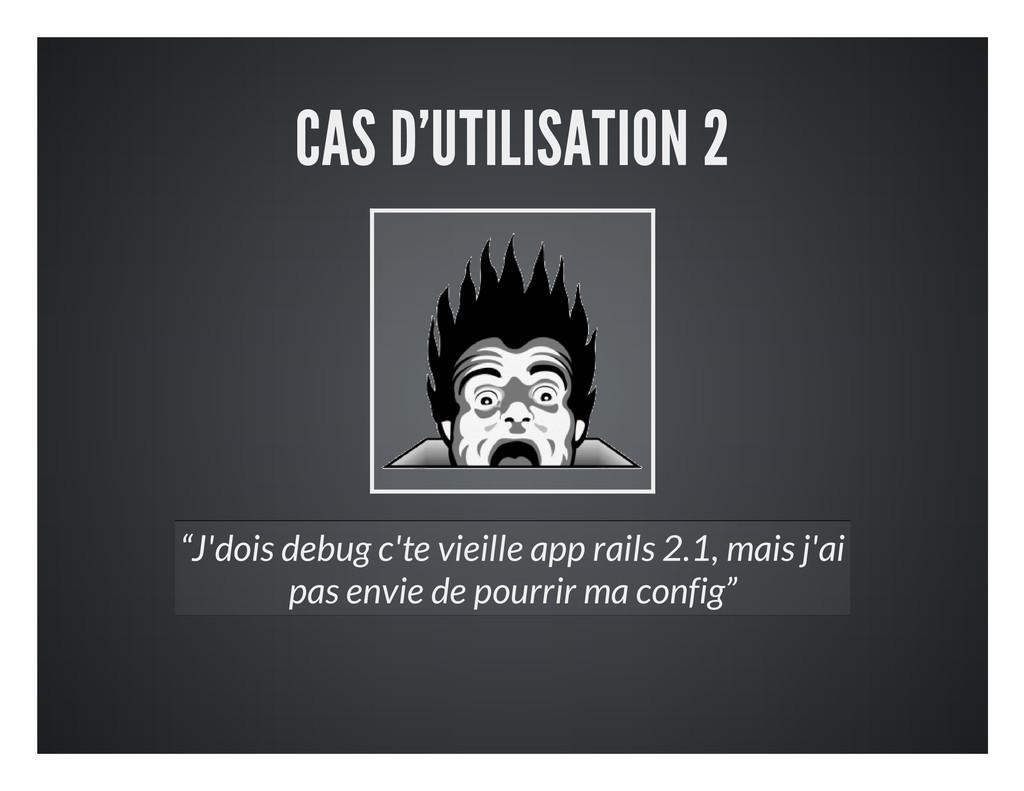 """CAS D'UTILISATION 2 """"J'dois debug c'te vieille ..."""