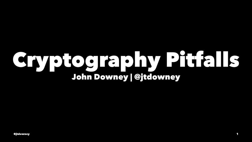 Cryptography Pitfalls John Downey   @jtdowney @...