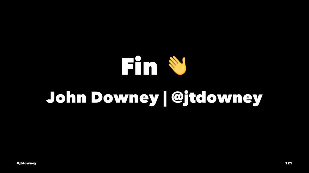 Fin ! John Downey   @jtdowney @jtdowney 121