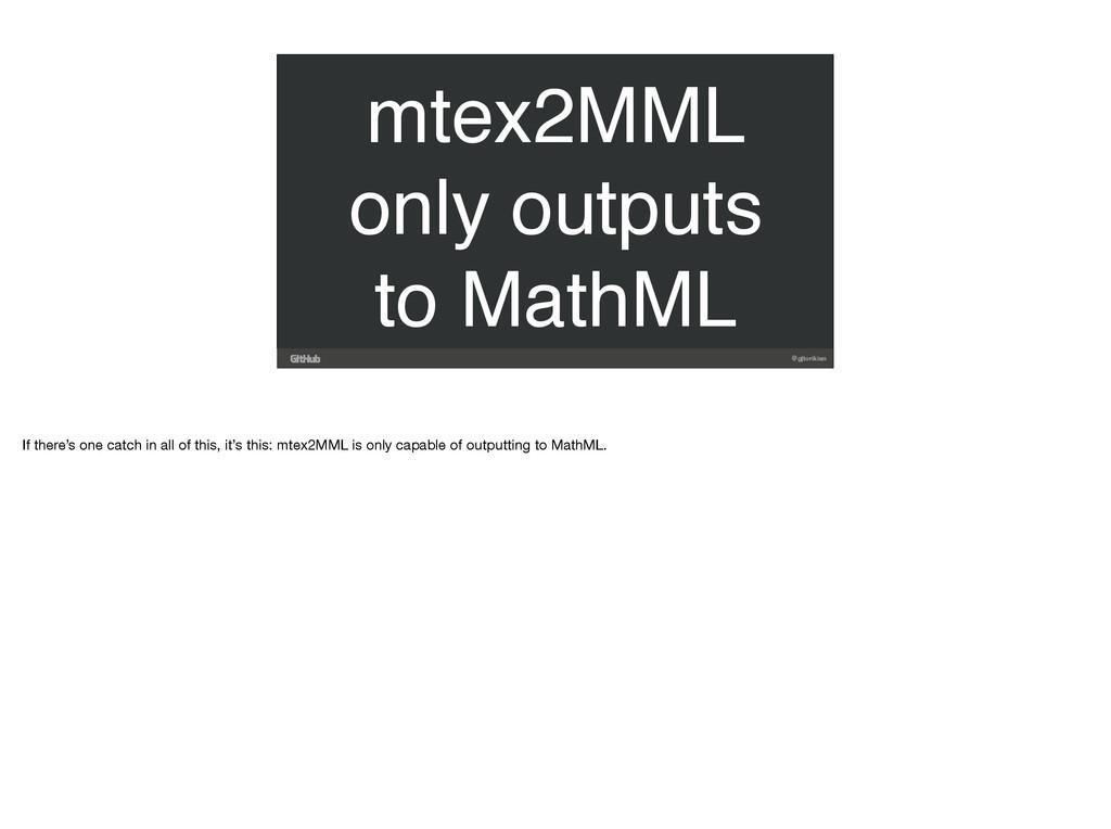 @gjtorikian mtex2MML only outputs to MathML If ...