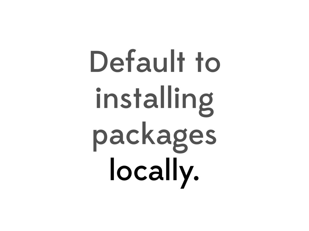 Default to installing packages locally.