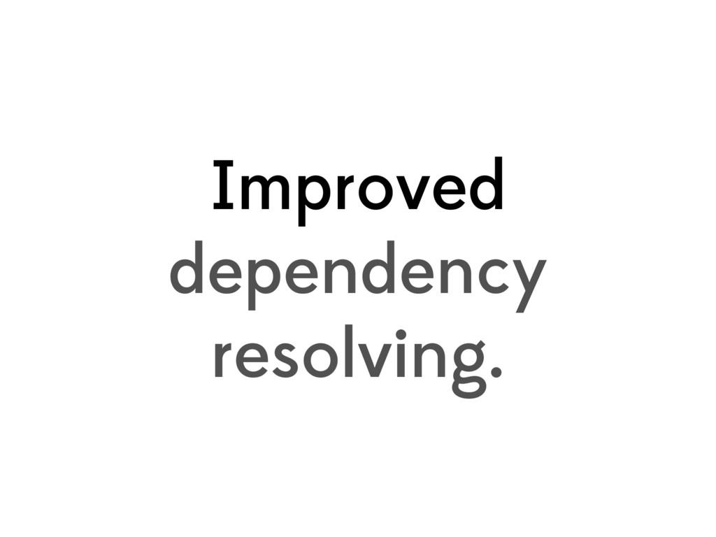 Improved dependency resolving.