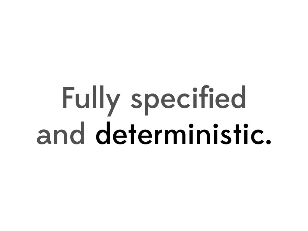 Fully specified and deterministic.