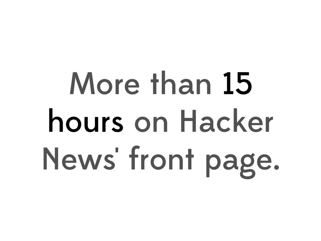 More than 15 hours on Hacker News' front page.