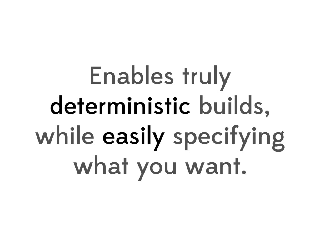 Enables truly deterministic builds, while easil...