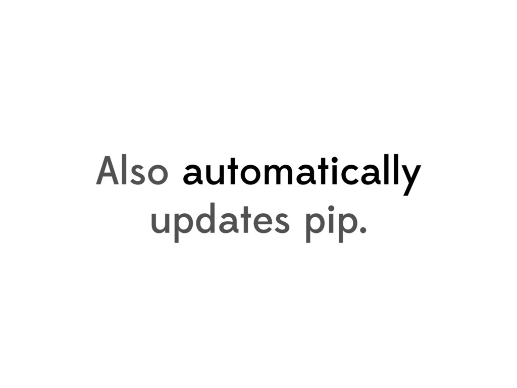 Also automatically updates pip.