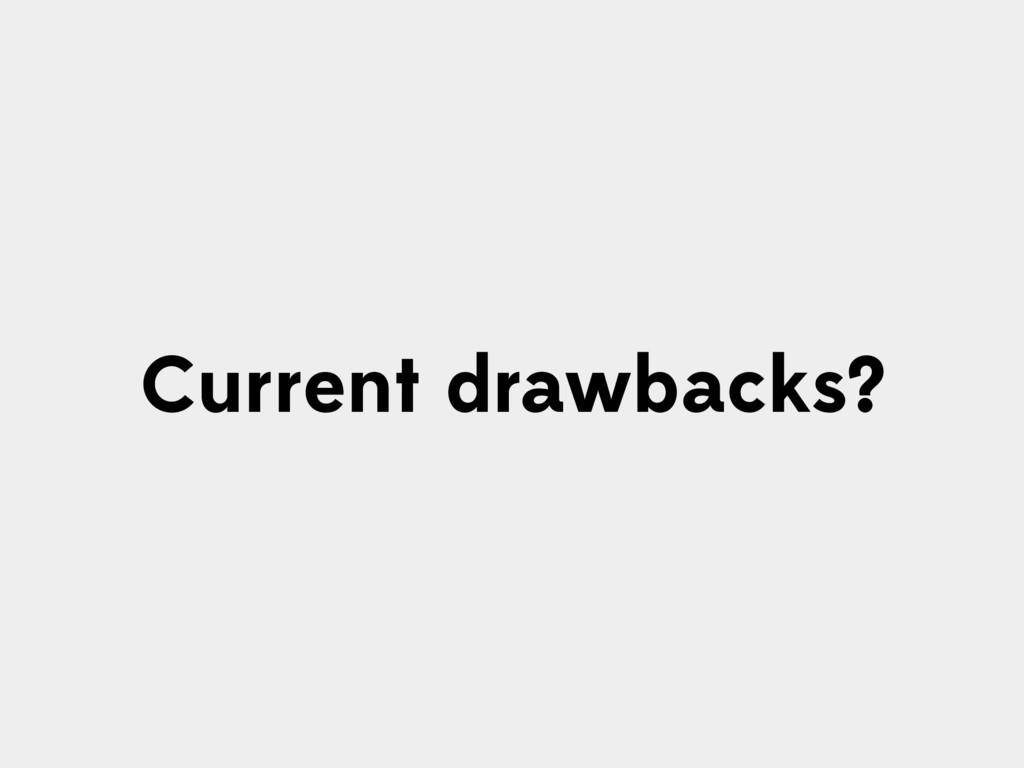 Current drawbacks?