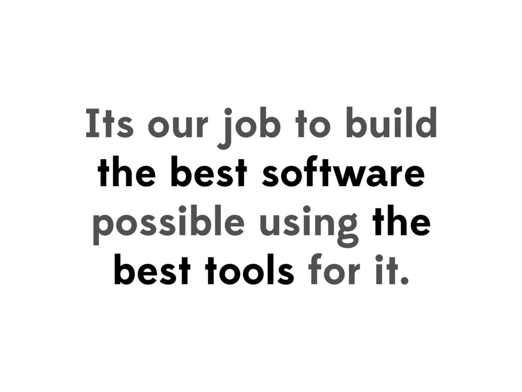 Its our job to build the best software possible...